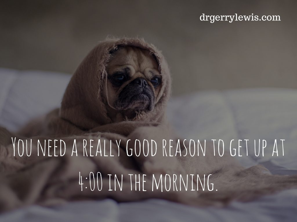 you-need-a-really-good-reason-to-get-up-at-4_00-in-the-morning